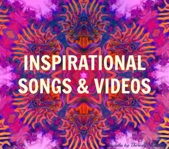 Inspirational Songs & Videos to comfort and ignite your soul. (artwork by Theresa Nicassio)