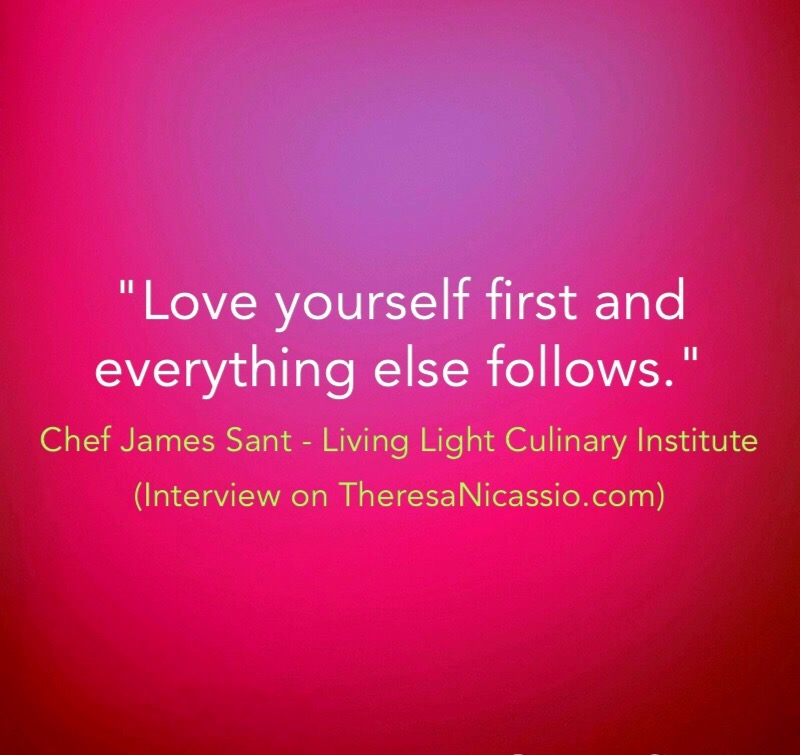 """Love yourself first and everything else follows."" ~ Chef James Sant @plantfoodchef on the Dr. Theresa NIcassio Show 