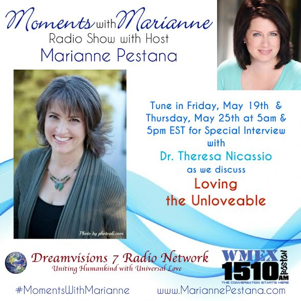 "TUNE IN - May 12th & May 18th for an inspiring interview with special guest Dr. Theresa Nicassio (""The Love Doctor"") as she discusses tools for Loving The Unlovable with host Marianne Pestana. Moments with Marianne is heard at Dreamvisions 7 Radio Network and WMEX 1510AM Boston."