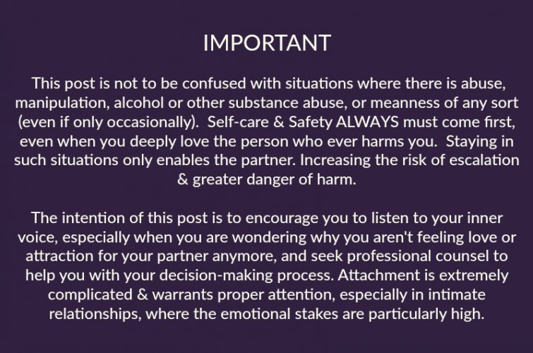 IMPORTANT NOTE: This post is not to be confused with situations where there is abuse, manipulation, alcohol or other substance abuse, or meanness of any sort (even if only occasionally).  Self-care & Safety ALWAYS must come first, even when you deeply love the person who ever harms you.  Staying in such situations only enables the partner. Increasing the risk of escalation & greater danger of harm.