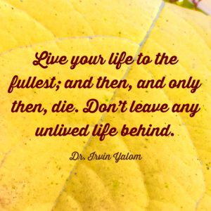 """Live your life to the fullest; and then, and only then, die. Don't leave any unlived life behind."" ~Irvin Yalom"