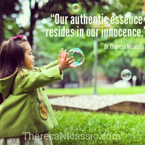 """Our authentic essence resides in our innocence."" Dr. Theresa Nicassio"