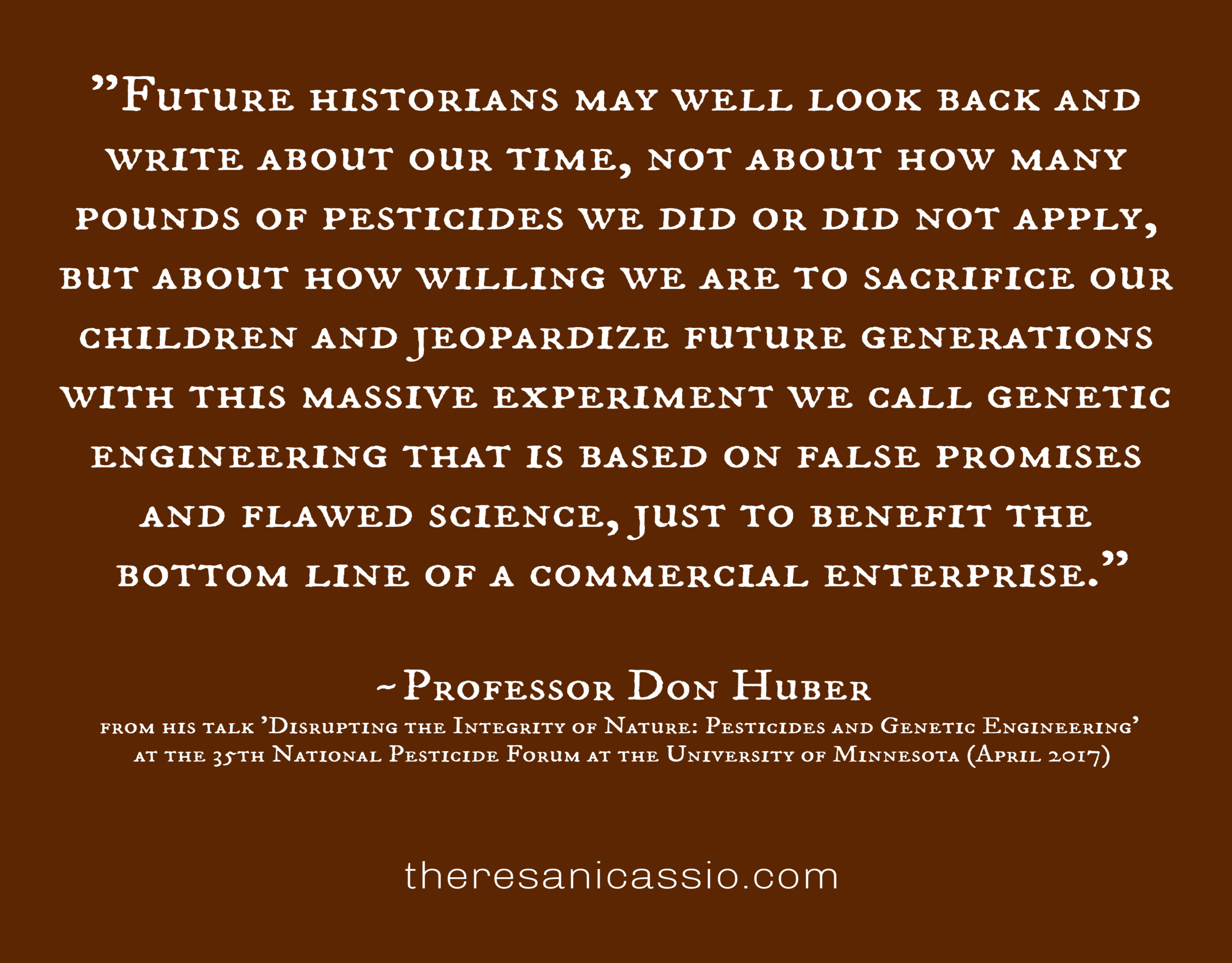 """""""Future historians may well look back and write about our time, not about how many pounds of pesticides we did or did not apply, but about how willing we are to sacrifice our children nd jeopardize future generations with this massive experiment we call genetic engineering that is based on false promises and flawed science, just to benefit the bottom line of a commercial enterprise."""" ~Professor Don Huber from his talk 'Disrupting the Integrity of Nature: Pesticides and Genetic Engineering' at the 35th National Pesticide Forum at the University of Minnesota (April 2017)"""