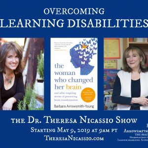 Hear Barbara Arrowsmith-Young on The Dr. Theresa Nicassio Show on Healthy Life Radio share her story of how she changed her own brain & is now helping countless others around the world who live with learning disabilities do the same using neuroplasticity.