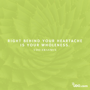 """Right behind your heartache is your wholeness."" ~Udo Erasmus"