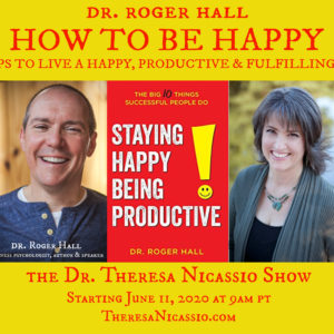 HOW TO BE HAPPY with Dr. Roger Hall on The Dr. Theresa Nicassio Show on Healthy Life Radio