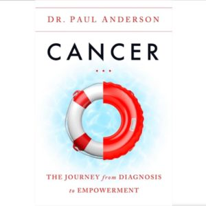 Cancer: The Journey from Diagnosis to Empowerment by Dr. Paul Anderson